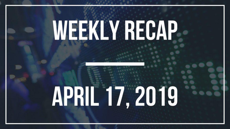 Weekly Recap – April 17, 2019
